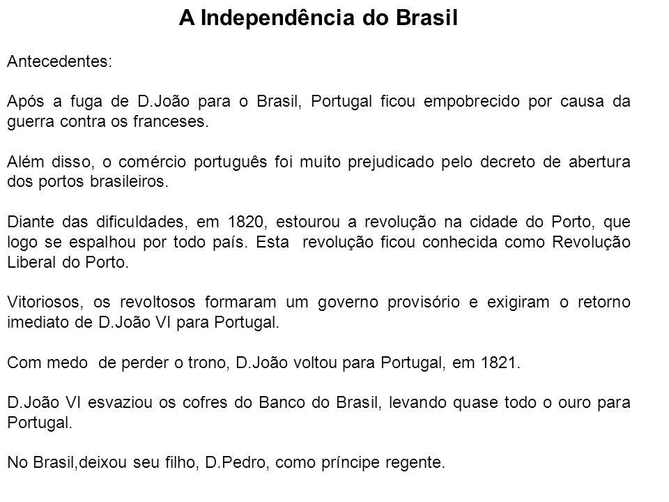 A Independência do Brasil Antecedentes: Após a fuga de D.João para o Brasil, Portugal ficou empobrecido por causa da guerra contra os franceses. Além