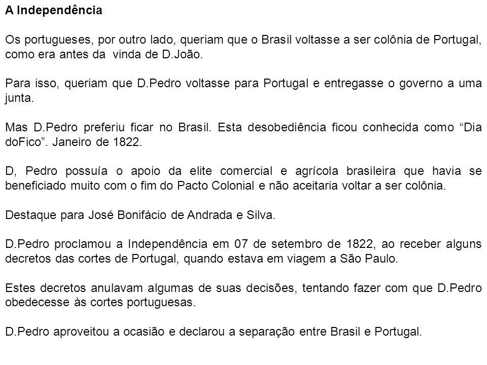 A Independência Os portugueses, por outro lado, queriam que o Brasil voltasse a ser colônia de Portugal, como era antes da vinda de D.João. Para isso,