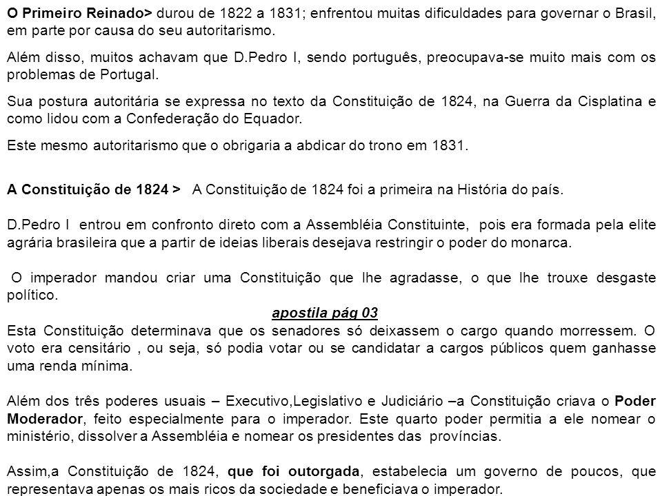 O Primeiro Reinado> durou de 1822 a 1831; enfrentou muitas dificuldades para governar o Brasil, em parte por causa do seu autoritarismo. Além disso, m