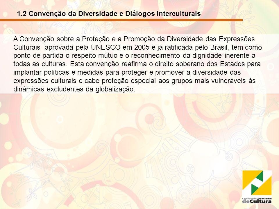 1.2 Convenção da Diversidade e Diálogos interculturais - continuação A diversidade cultural é um dos maiores patrimônios do Brasil, fruto de nossa formação histórica, por isso, o diálogo intercultural deve estabelecer-se também no âmbito interno entre os diversos grupos de identidade existentes no território nacional.