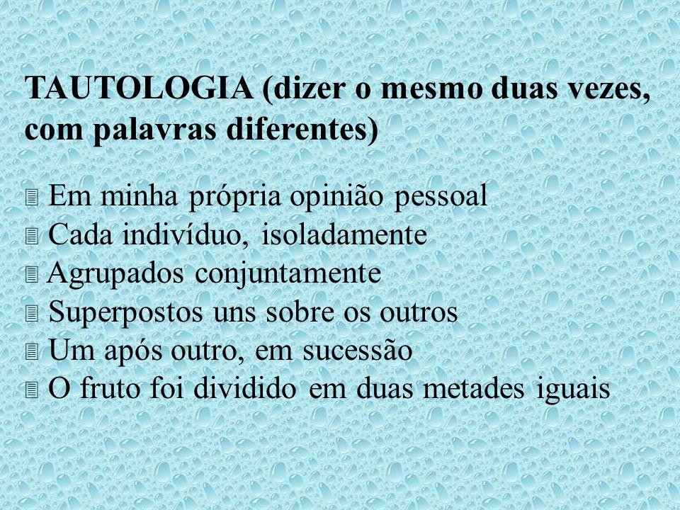 TAUTOLOGIA (dizer o mesmo duas vezes, com palavras diferentes) Em minha própria opinião pessoal Cada indivíduo, isoladamente Agrupados conjuntamente S