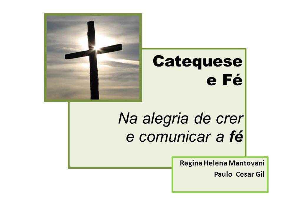 Catequese e Fé Na alegria de crer e comunicar a fé Regina Helena Mantovani Paulo Cesar Gil