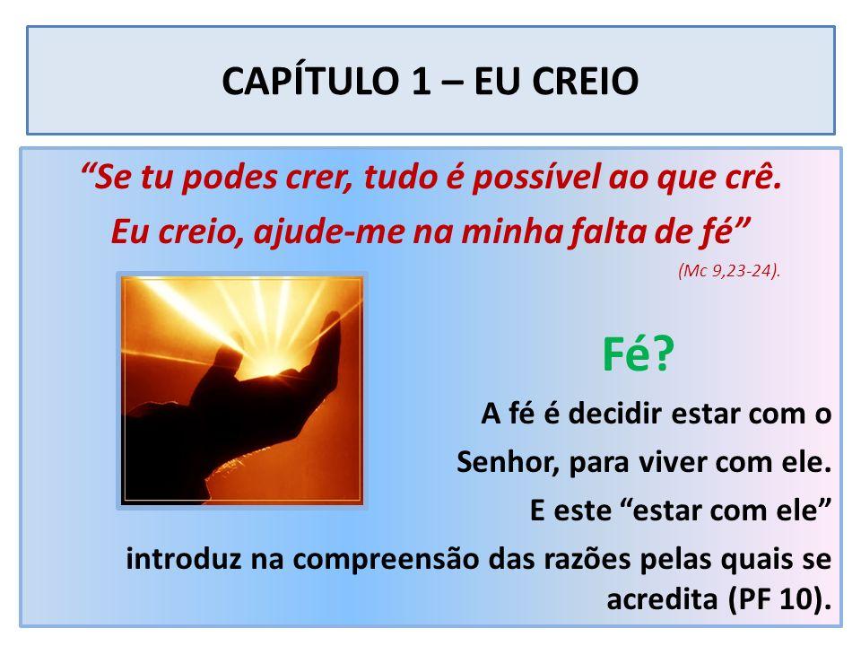CAPÍTULO 1 – EU CREIO Se tu podes crer, tudo é possível ao que crê. Eu creio, ajude-me na minha falta de fé (Mc 9,23-24). Fé? A fé é decidir estar com
