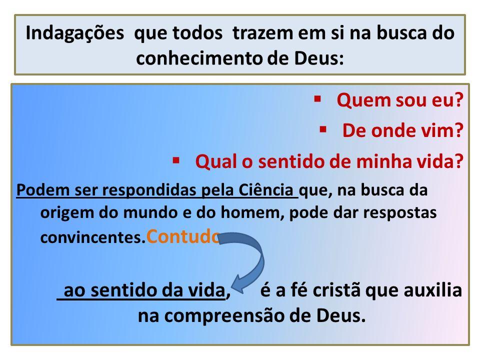 Indagações que todos trazem em si na busca do conhecimento de Deus: Quem sou eu? De onde vim? Qual o sentido de minha vida? Podem ser respondidas pela