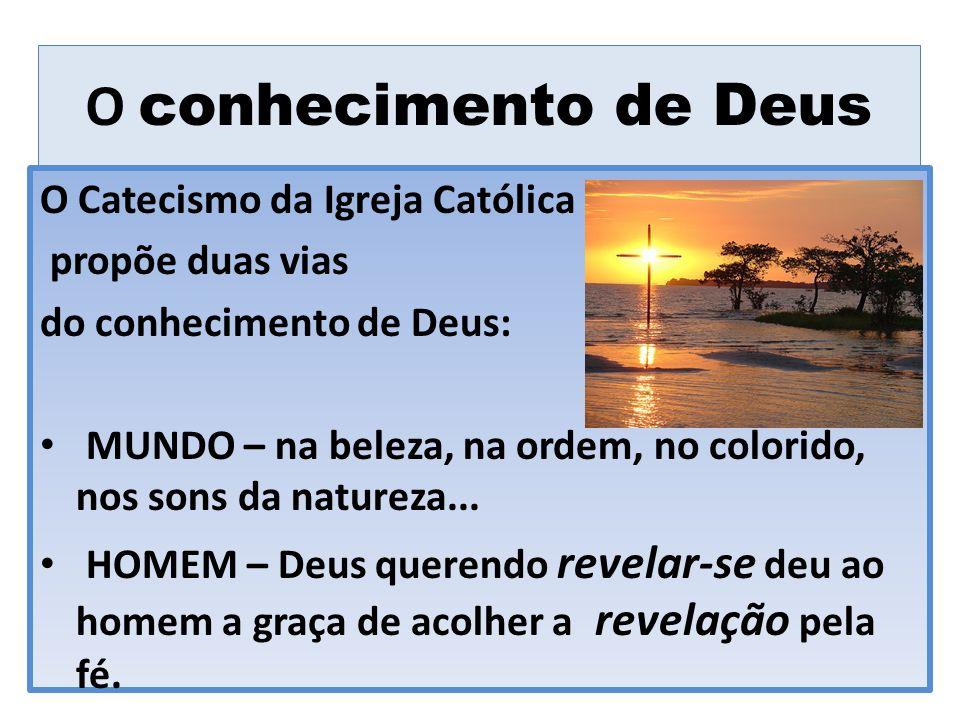 O conhecimento de Deus O Catecismo da Igreja Católica propõe duas vias do conhecimento de Deus: MUNDO – na beleza, na ordem, no colorido, nos sons da