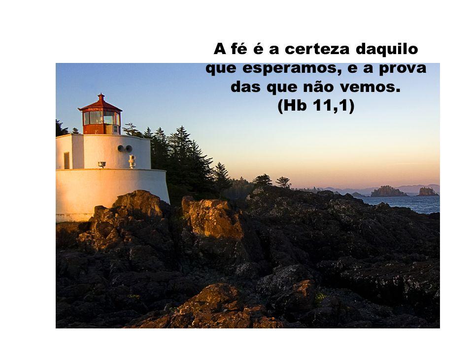 A fé é a certeza daquilo que esperamos, e a prova das que não vemos. (Hb 11,1)