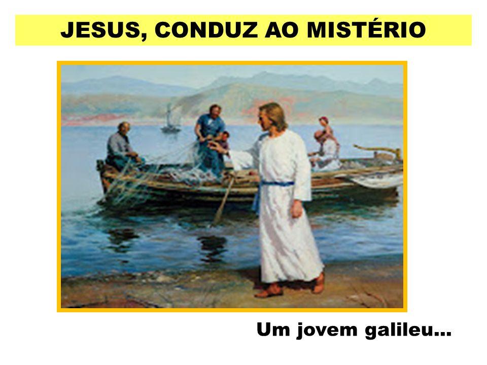 JESUS, CONDUZ AO MISTÉRIO Um jovem galileu...