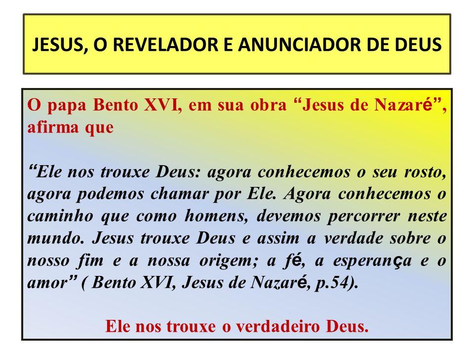 JESUS, O REVELADOR E ANUNCIADOR DE DEUS O papa Bento XVI, em sua obra Jesus de Nazar é, afirma que Ele nos trouxe Deus: agora conhecemos o seu rosto, agora podemos chamar por Ele.