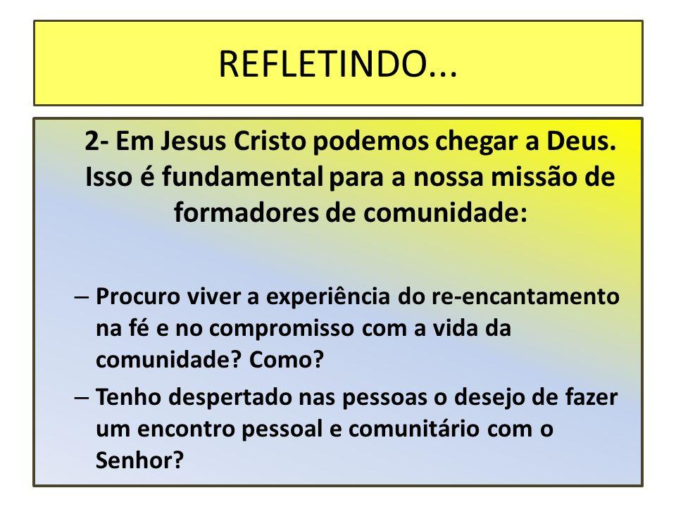 REFLETINDO... 2- Em Jesus Cristo podemos chegar a Deus. Isso é fundamental para a nossa missão de formadores de comunidade: – Procuro viver a experiên