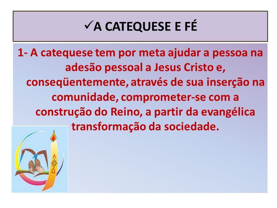 A CATEQUESE E FÉ 1- A catequese tem por meta ajudar a pessoa na adesão pessoal a Jesus Cristo e, conseqüentemente, através de sua inserção na comunidade, comprometer-se com a construção do Reino, a partir da evangélica transformação da sociedade.