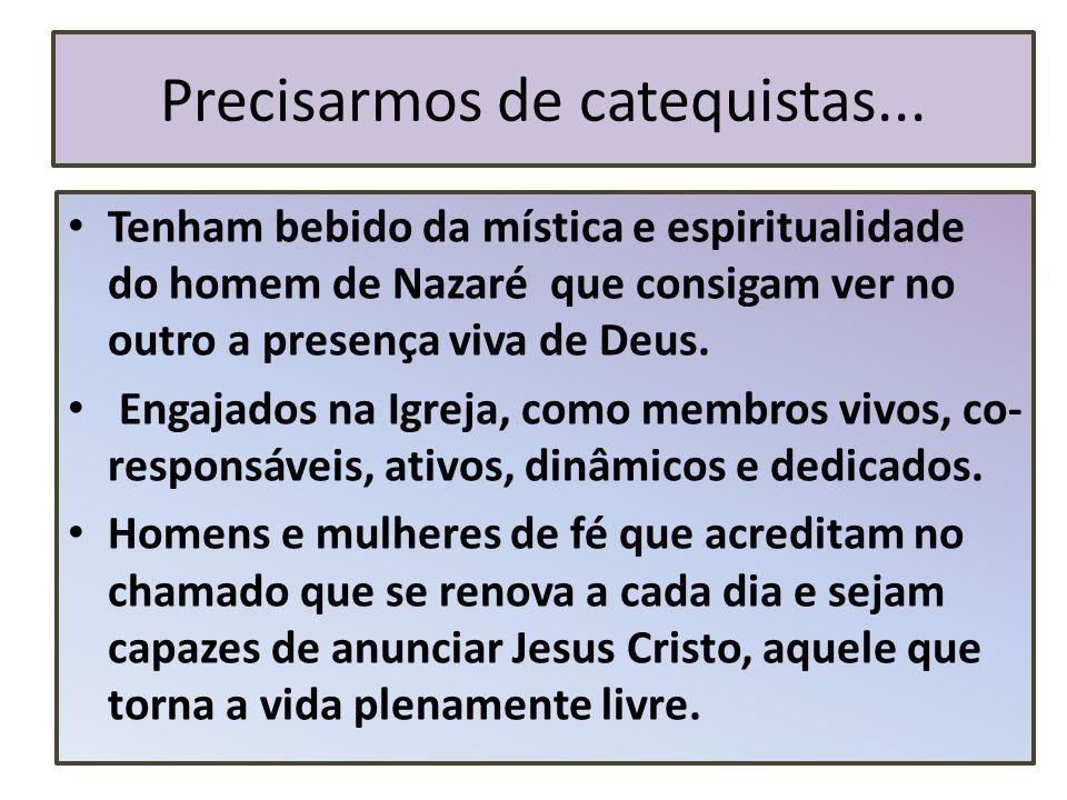 Precisarmos de catequistas... Tenham bebido da mística e espiritualidade do homem de Nazaré que consigam ver no outro a presença viva de Deus. Engajad
