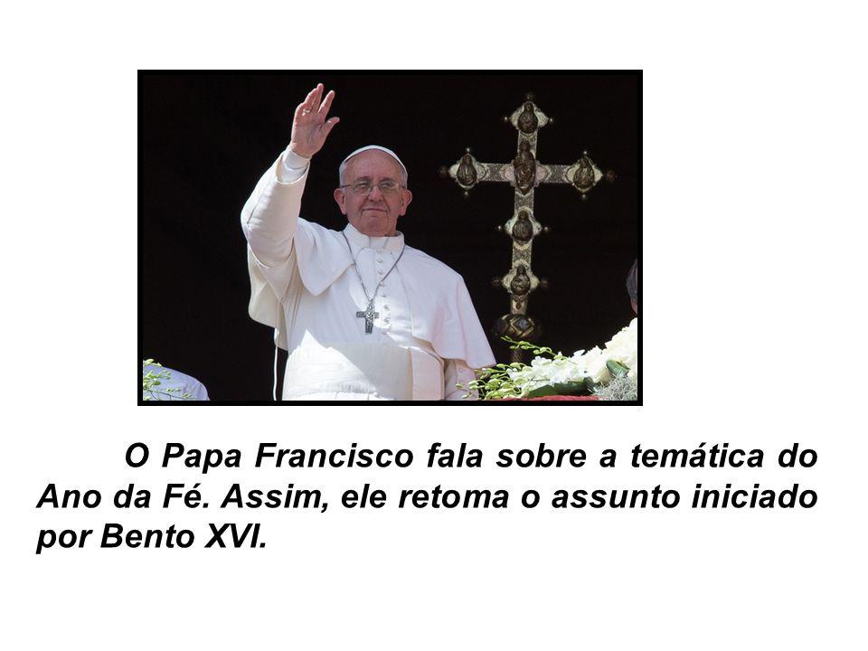 O Papa Francisco fala sobre a temática do Ano da Fé. Assim, ele retoma o assunto iniciado por Bento XVI.