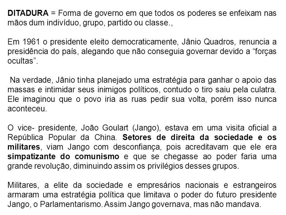 DITADURA = Forma de governo em que todos os poderes se enfeixam nas mãos dum indivíduo, grupo, partido ou classe., Em 1961 o presidente eleito democra