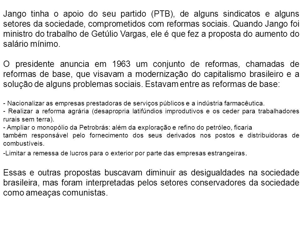 Jango tinha o apoio do seu partido (PTB), de alguns sindicatos e alguns setores da sociedade, comprometidos com reformas sociais. Quando Jango foi min