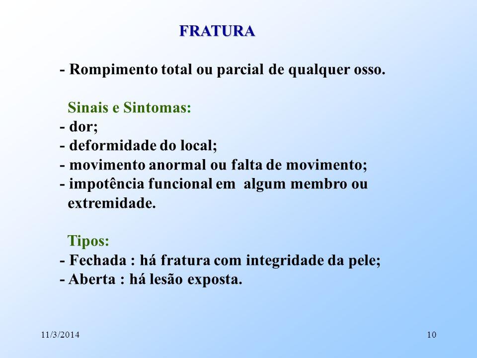 11/3/201410 FRATURA FRATURA - Rompimento total ou parcial de qualquer osso. Sinais e Sintomas: - dor; - deformidade do local; - movimento anormal ou f
