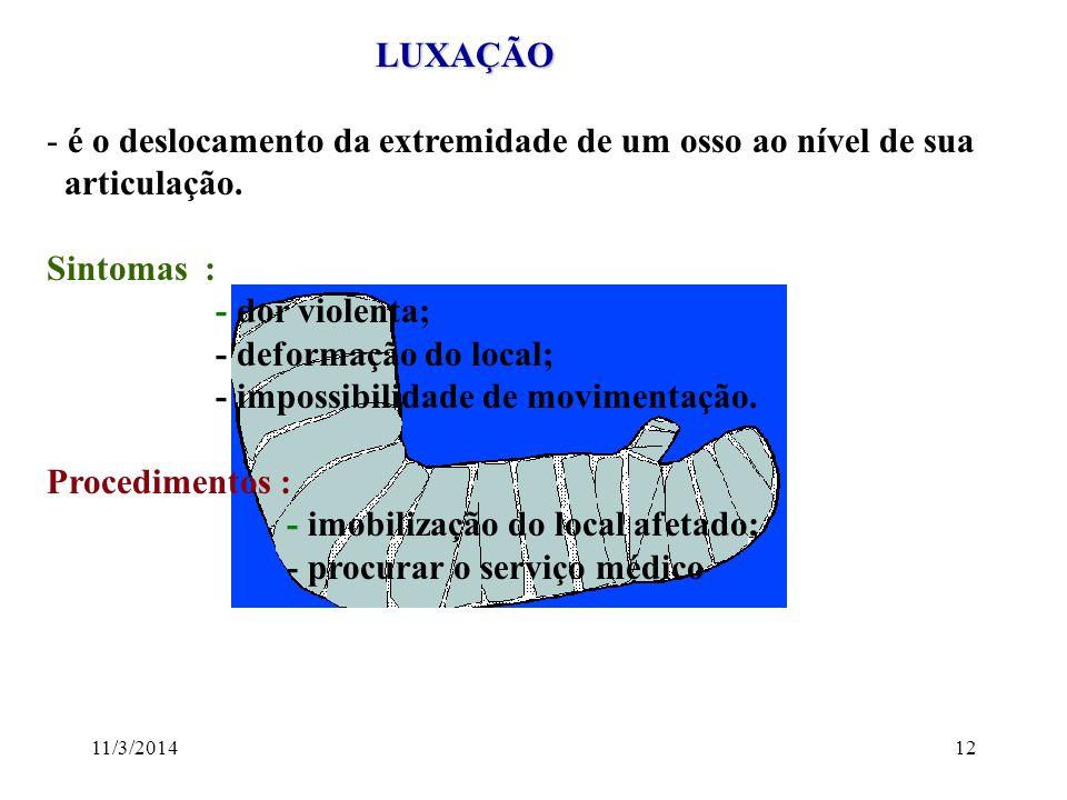 11/3/201412 LUXAÇÃO LUXAÇÃO - é o deslocamento da extremidade de um osso ao nível de sua articulação. Sintomas : - dor violenta; - deformação do local