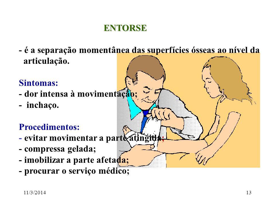 11/3/201413 ENTORSE ENTORSE - é a separação momentânea das superfícies ósseas ao nível da articulação. Sintomas: - dor intensa à movimentação; - incha