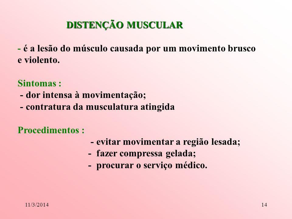 11/3/201414 DISTENÇÃO MUSCULAR DISTENÇÃO MUSCULAR - é a lesão do músculo causada por um movimento brusco e violento. Sintomas : - dor intensa à movime