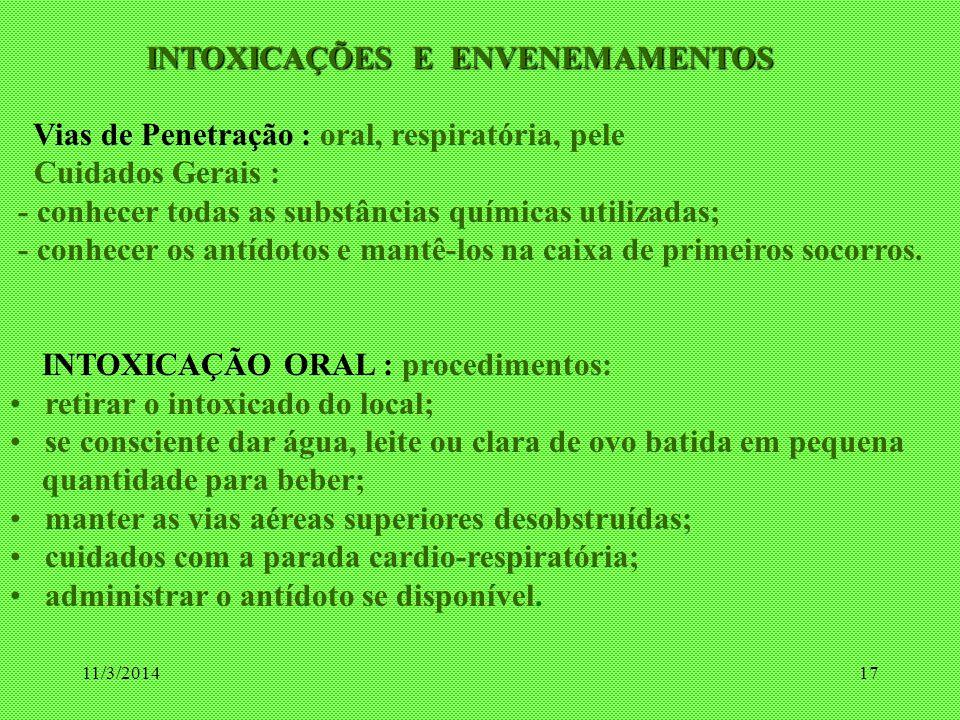 11/3/201417 INTOXICAÇÕES E ENVENEMAMENTOS INTOXICAÇÕES E ENVENEMAMENTOS Vias de Penetração : oral, respiratória, pele Cuidados Gerais : - conhecer tod