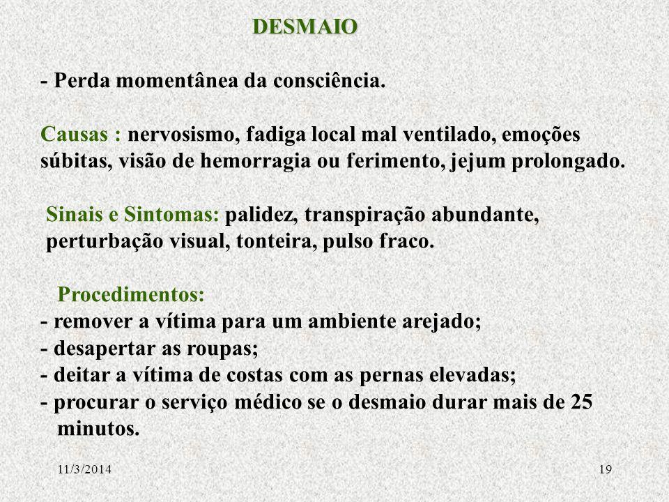 11/3/201419 DESMAIO DESMAIO - Perda momentânea da consciência. Causas : nervosismo, fadiga local mal ventilado, emoções súbitas, visão de hemorragia o