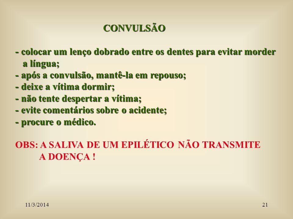 11/3/201421 CONVULSÃO CONVULSÃO - colocar um lenço dobrado entre os dentes para evitar morder a língua; a língua; - após a convulsão, mantê-la em repo