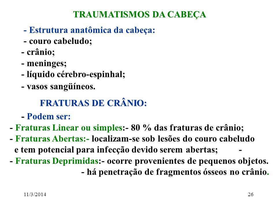 11/3/201426 TRAUMATISMOS DA CABEÇA TRAUMATISMOS DA CABEÇA - Estrutura anatômica da cabeça: - couro cabeludo; - crânio; - meninges; - líquido cérebro-e