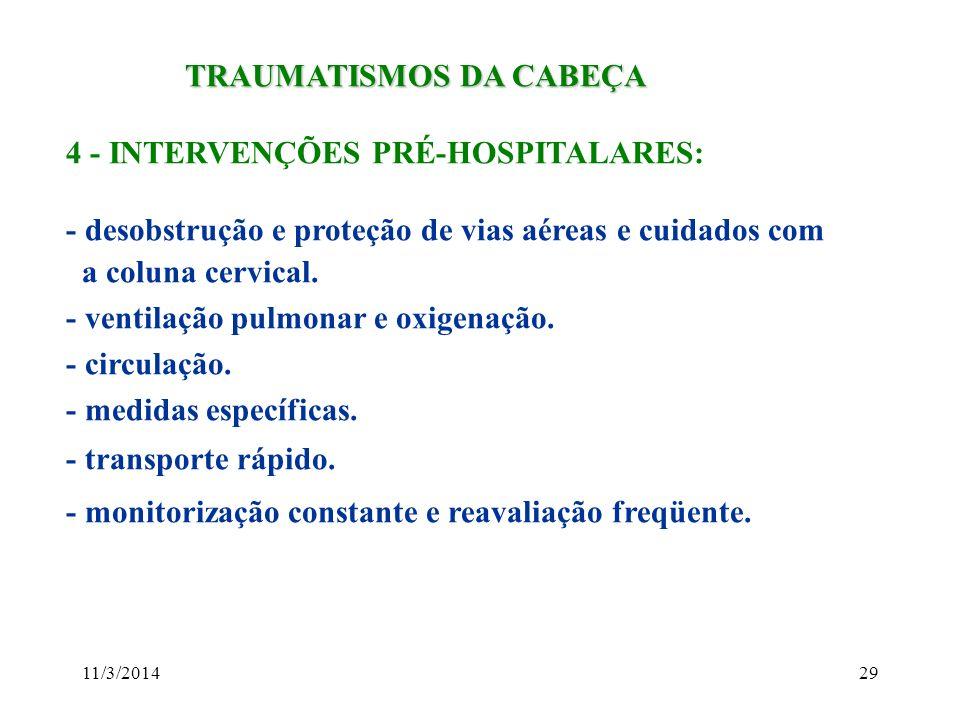 11/3/201429 TRAUMATISMOS DA CABEÇA TRAUMATISMOS DA CABEÇA 4 - INTERVENÇÕES PRÉ-HOSPITALARES: - desobstrução e proteção de vias aéreas e cuidados com a