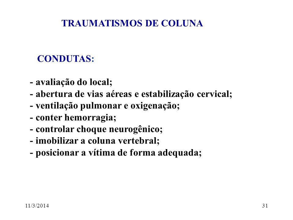 11/3/201431 TRAUMATISMOS DE COLUNA CONDUTAS: - avaliação do local; - abertura de vias aéreas e estabilização cervical; - ventilação pulmonar e oxigena