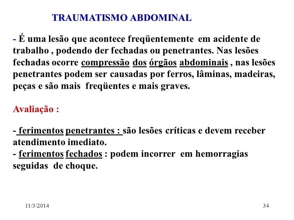 11/3/201434 TRAUMATISMO ABDOMINAL TRAUMATISMO ABDOMINAL - - É uma lesão que acontece freqüentemente em acidente de trabalho, podendo der fechadas ou p