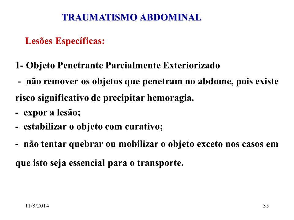 11/3/201435 TRAUMATISMO ABDOMINAL TRAUMATISMO ABDOMINAL Lesões Específicas: 1- Objeto Penetrante Parcialmente Exteriorizado - não remover os objetos q