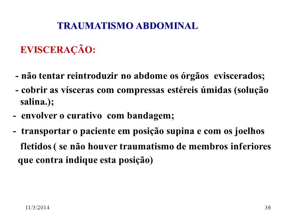 11/3/201436 TRAUMATISMO ABDOMINAL TRAUMATISMO ABDOMINAL EVISCERAÇÃO: - não tentar reintroduzir no abdome os órgãos eviscerados; - cobrir as vísceras c
