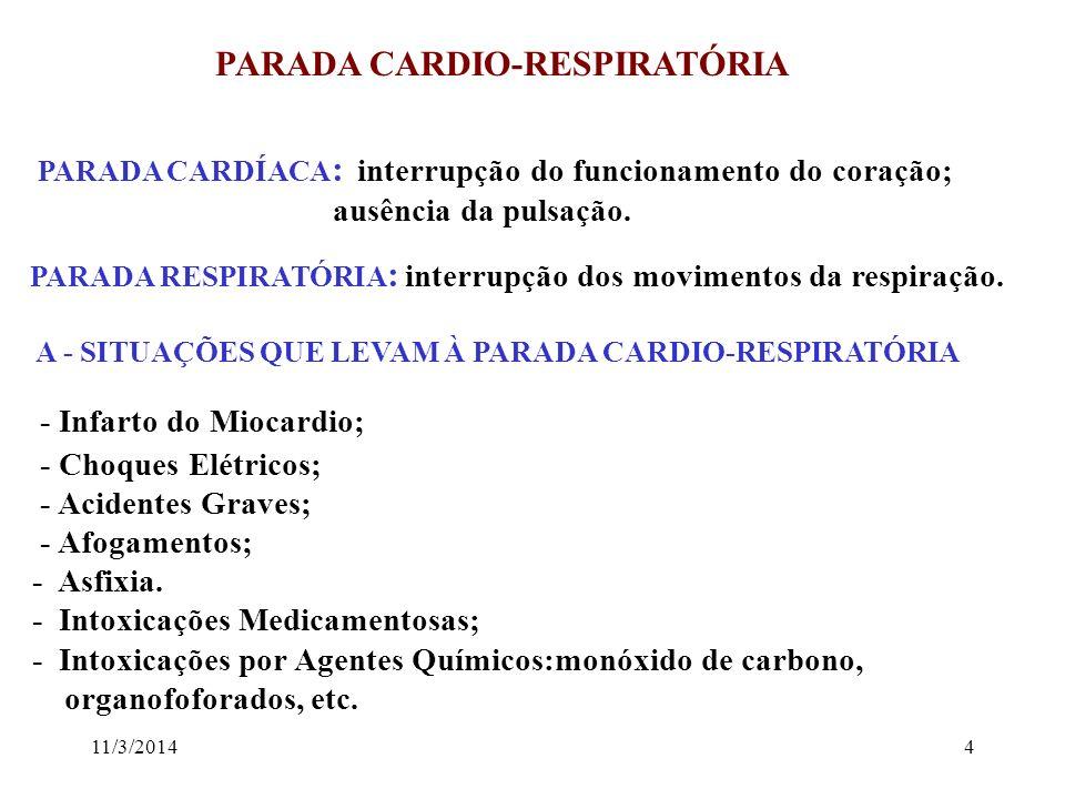 11/3/20144 PARADA CARDIO-RESPIRATÓRIA PARADA CARDÍACA : interrupção do funcionamento do coração; ausência da pulsação. PARADA RESPIRATÓRIA : interrupç