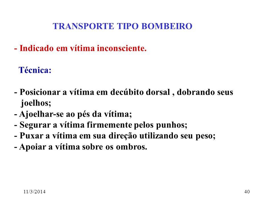 11/3/201440 TRANSPORTE TIPO BOMBEIRO - Indicado em vítima inconsciente. Técnica: - Posicionar a vítima em decúbito dorsal, dobrando seus joelhos; - Aj