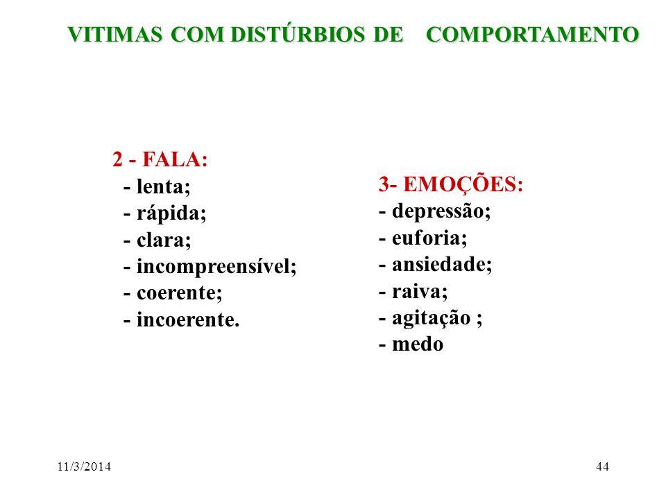 11/3/201444 VITIMAS COM DISTÚRBIOS DE COMPORTAMENTO VITIMAS COM DISTÚRBIOS DE COMPORTAMENTO 2 - FALA: - lenta; - rápida; - clara; - incompreensível; -