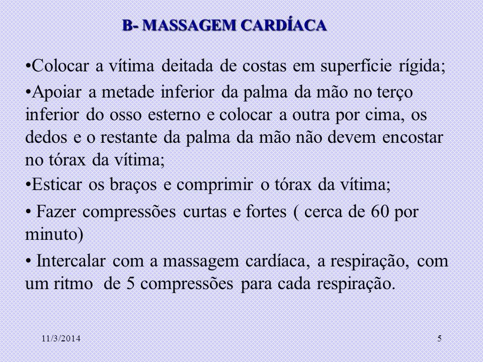 11/3/20145 B- MASSAGEM CARDÍACA Colocar a vítima deitada de costas em superfície rígida; Apoiar a metade inferior da palma da mão no terço inferior do