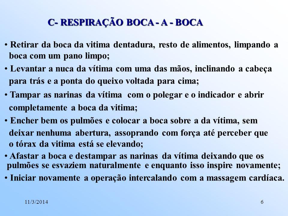 11/3/20146 C- RESPIRAÇÃO BOCA - A - BOCA Retirar da boca da vitima dentadura, resto de alimentos, limpando a boca com um pano limpo; Levantar a nuca d
