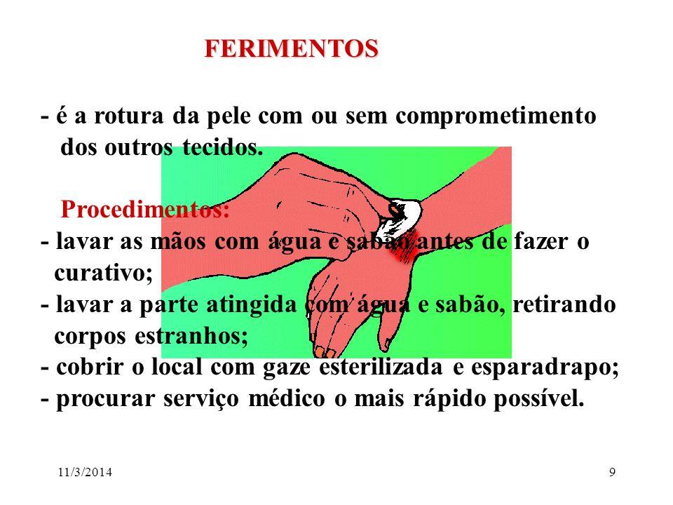 11/3/20149 FERIMENTOS FERIMENTOS - é a rotura da pele com ou sem comprometimento dos outros tecidos. Procedimentos: - lavar as mãos com água e sabão a