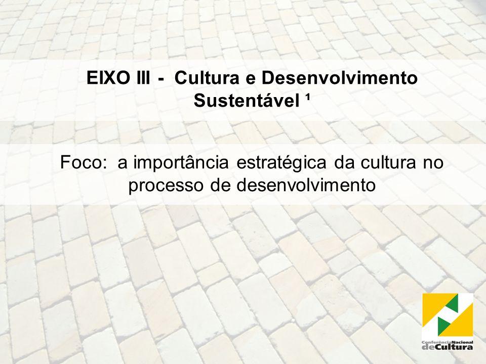 EIXO III - Cultura e Desenvolvimento Sustentável ¹ Foco: a importância estratégica da cultura no processo de desenvolvimento