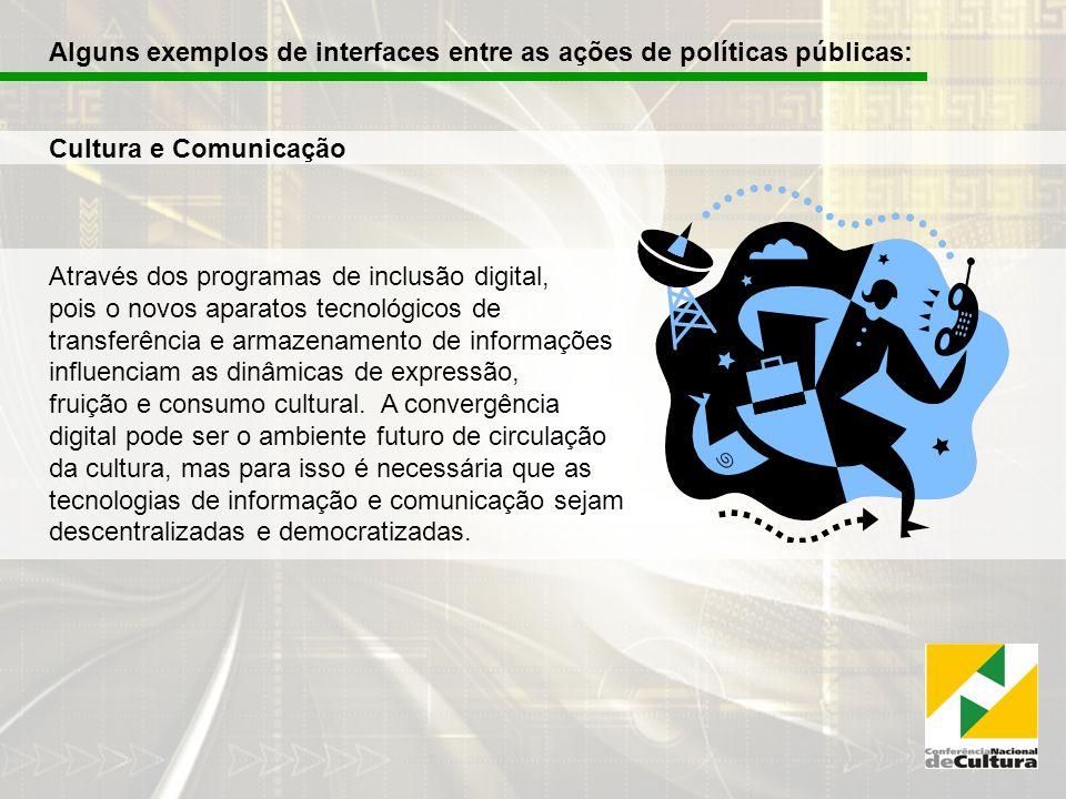 Alguns exemplos de interfaces entre as ações de políticas públicas: Cultura e Comunicação Através dos programas de inclusão digital, pois o novos aparatos tecnológicos de transferência e armazenamento de informações influenciam as dinâmicas de expressão, fruição e consumo cultural.