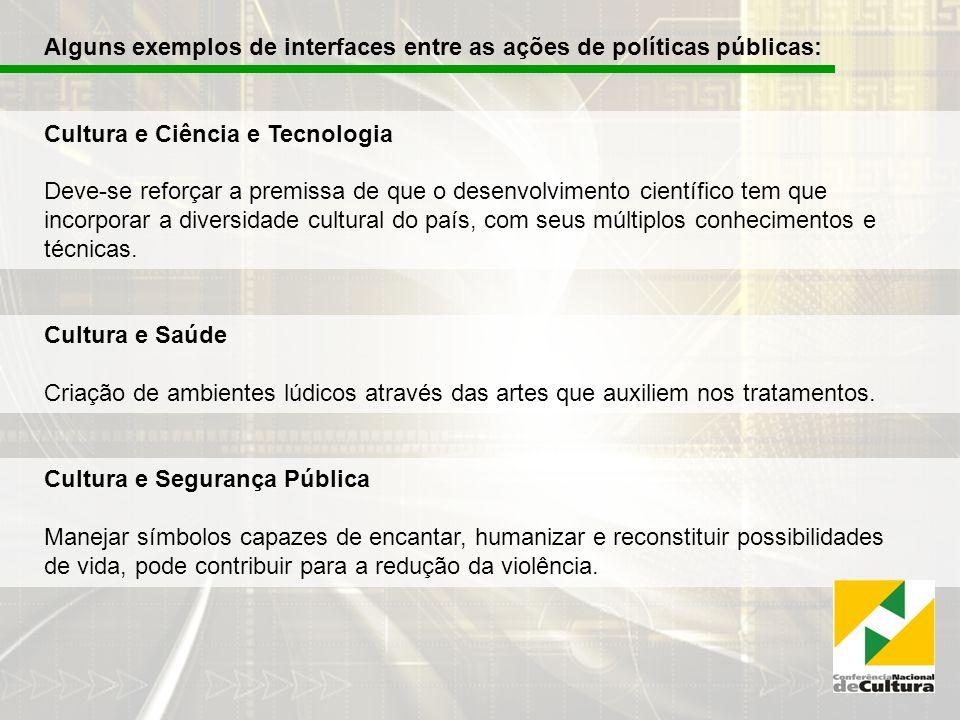 Alguns exemplos de interfaces entre as ações de políticas públicas: Cultura e Ciência e Tecnologia Deve-se reforçar a premissa de que o desenvolvimento científico tem que incorporar a diversidade cultural do país, com seus múltiplos conhecimentos e técnicas.