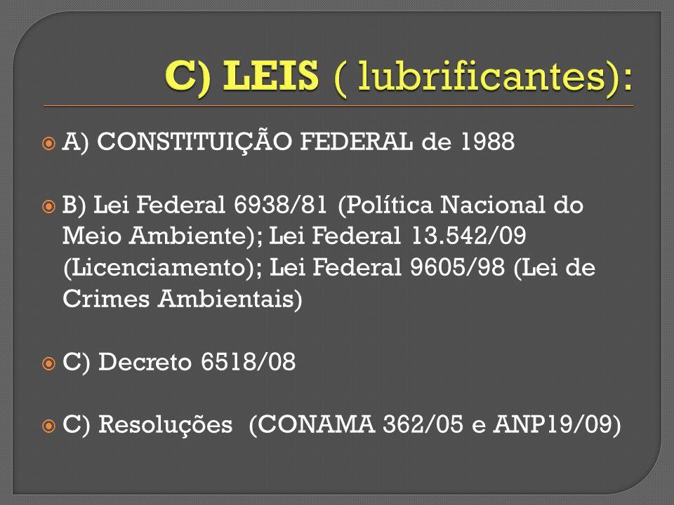 A) CONSTITUIÇÃO FEDERAL de 1988 B) Lei Federal 6938/81 (Política Nacional do Meio Ambiente); Lei Federal 13.542/09 (Licenciamento); Lei Federal 9605/98 (Lei de Crimes Ambientais) C) Decreto 6518/08 C) Resoluções (CONAMA 362/05 e ANP19/09)