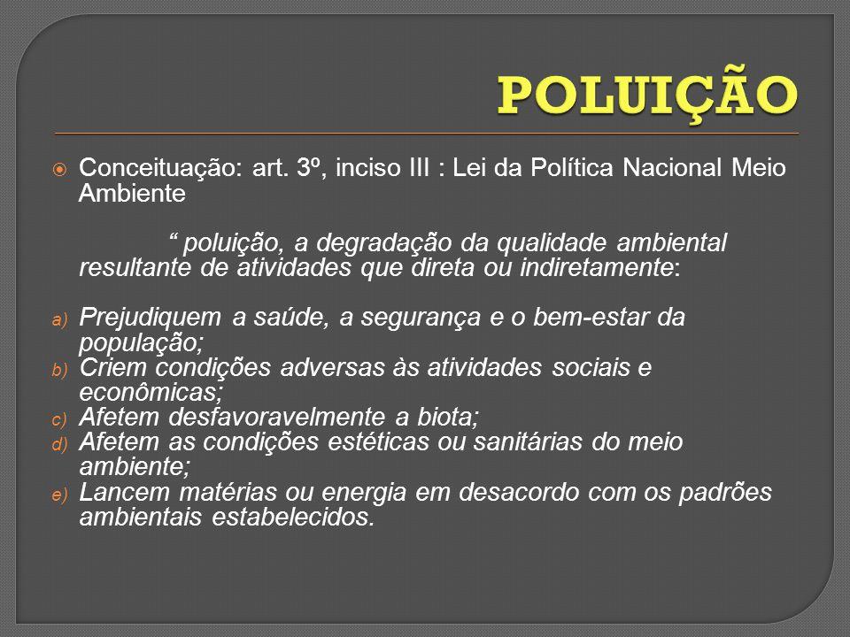 Conceituação: art. 3º, inciso III : Lei da Política Nacional Meio Ambiente poluição, a degradação da qualidade ambiental resultante de atividades que