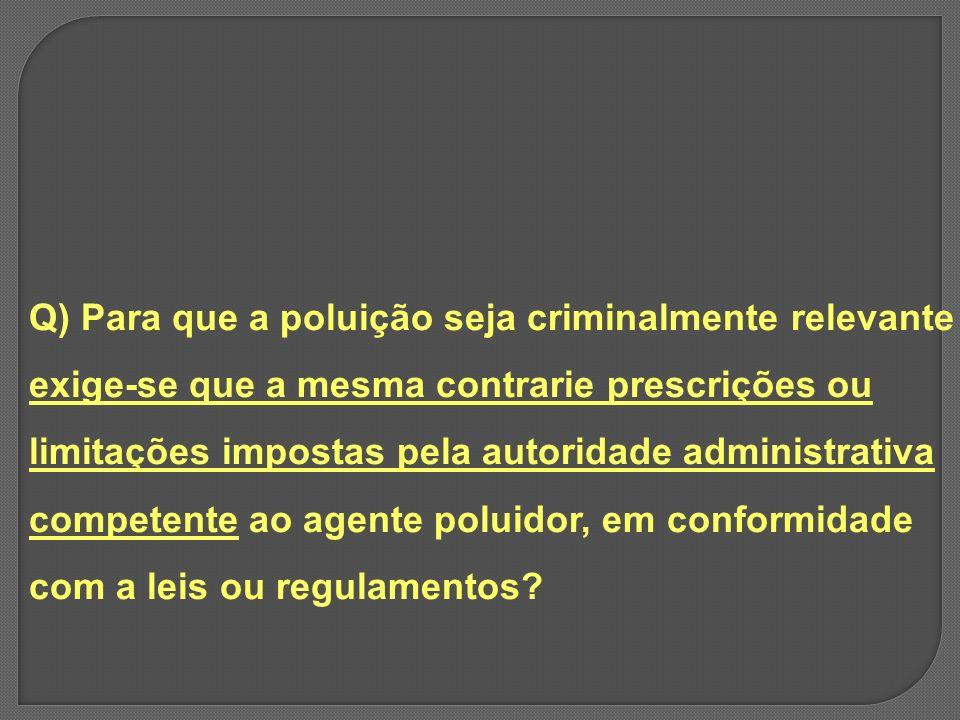 Q) Para que a poluição seja criminalmente relevante exige-se que a mesma contrarie prescrições ou limitações impostas pela autoridade administrativa c