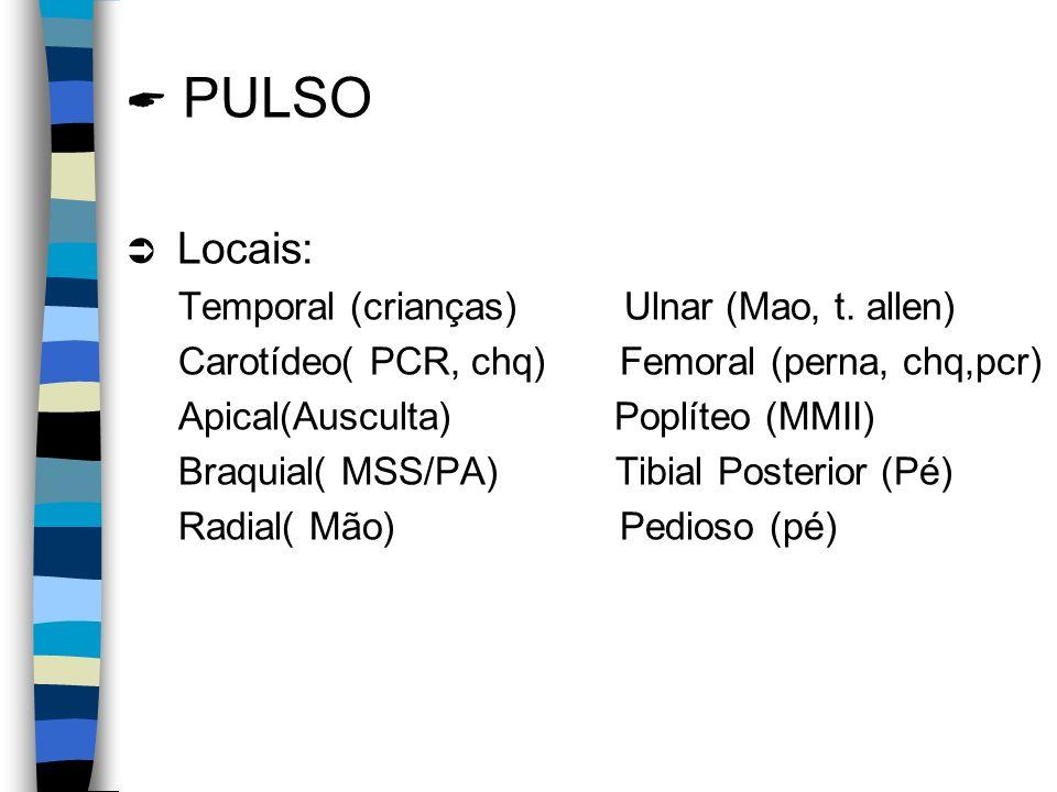 PULSO Locais: Temporal (crianças) Ulnar (Mao, t. allen) Carotídeo( PCR, chq) Femoral (perna, chq,pcr) Apical(Ausculta) Poplíteo (MMII) Braquial( MSS/P