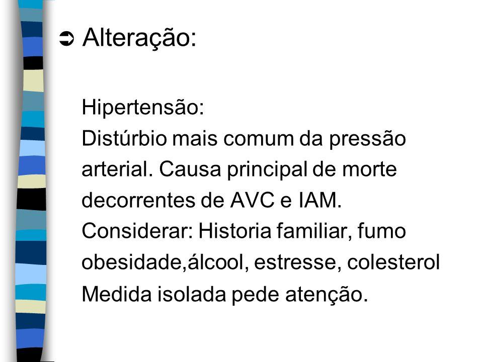Alteração: Hipertensão: Distúrbio mais comum da pressão arterial. Causa principal de morte decorrentes de AVC e IAM. Considerar: Historia familiar, fu