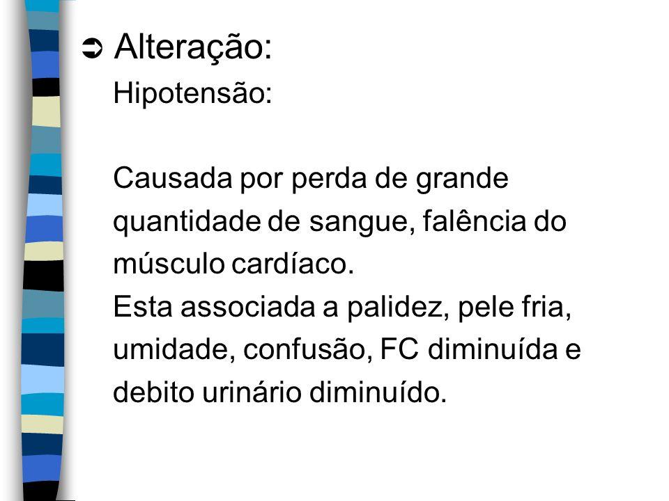 Alteração: Hipotensão: Causada por perda de grande quantidade de sangue, falência do músculo cardíaco. Esta associada a palidez, pele fria, umidade, c