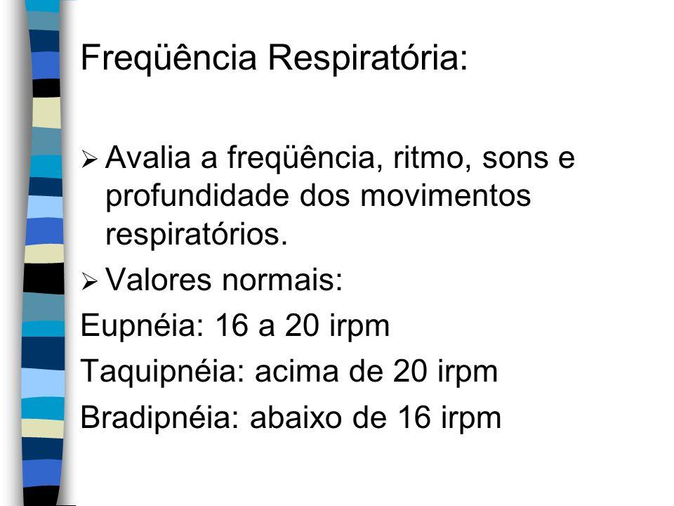 Freqüência Respiratória: Avalia a freqüência, ritmo, sons e profundidade dos movimentos respiratórios. Valores normais: Eupnéia: 16 a 20 irpm Taquipné