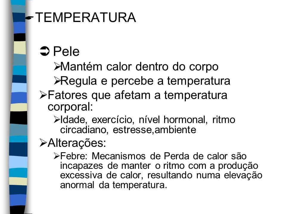 TEMPERATURA Pele Mantém calor dentro do corpo Regula e percebe a temperatura Fatores que afetam a temperatura corporal: Idade, exercício, nível hormonal, ritmo circadiano, estresse,ambiente Alterações: Febre: Mecanismos de Perda de calor são incapazes de manter o ritmo com a produção excessiva de calor, resultando numa elevação anormal da temperatura.