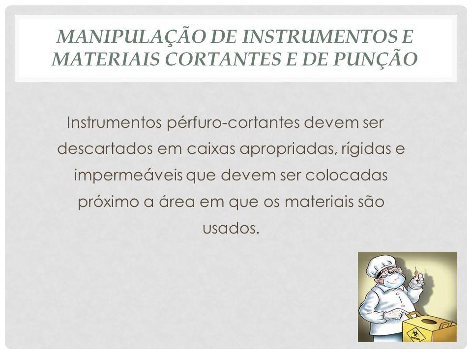 MANIPULAÇÃO DE INSTRUMENTOS E MATERIAIS CORTANTES E DE PUNÇÃO Instrumentos pérfuro-cortantes devem ser descartados em caixas apropriadas, rígidas e im