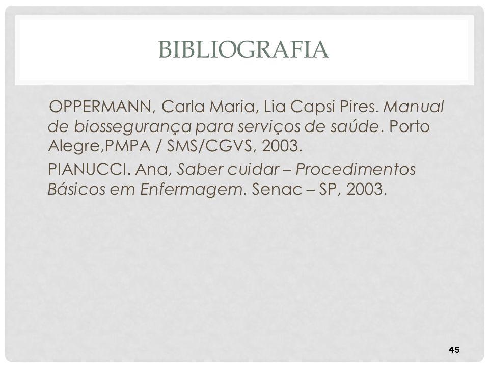 BIBLIOGRAFIA OPPERMANN, Carla Maria, Lia Capsi Pires. Manual de biossegurança para serviços de saúde. Porto Alegre,PMPA / SMS/CGVS, 2003. PIANUCCI. An